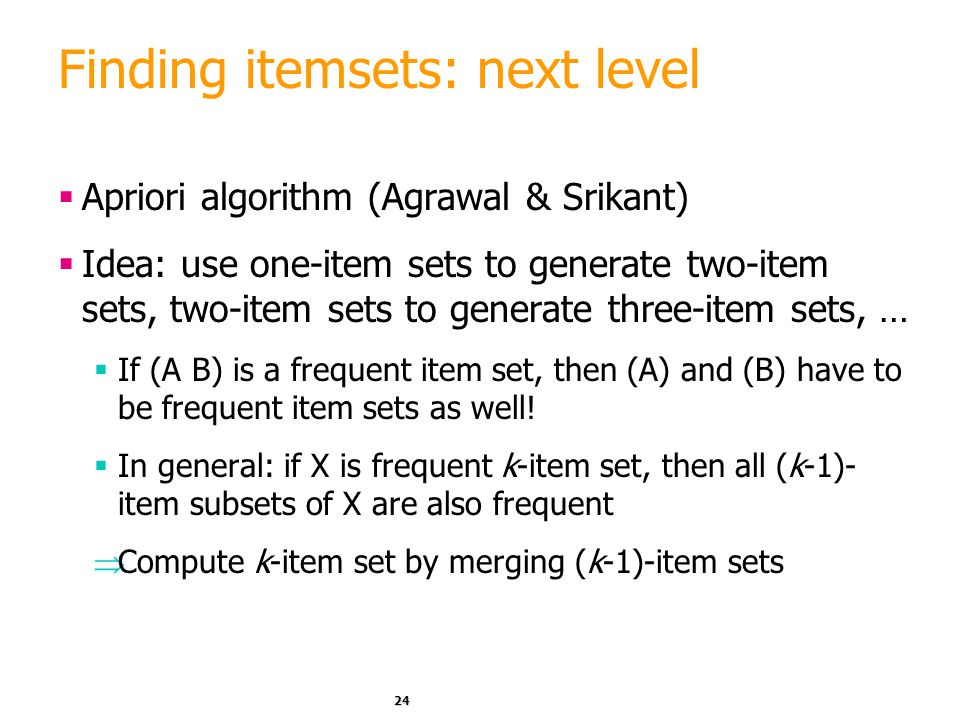 24 Finding itemsets: next level  Apriori algorithm (Agrawal & Srikant)  Idea: use one-item sets to generate two-item sets, two-item sets to generate