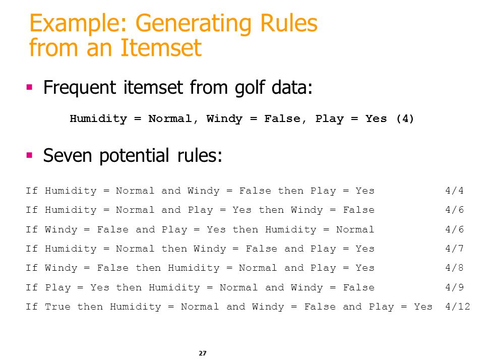 27 Example: Generating Rules from an Itemset  Frequent itemset from golf data:  Seven potential rules: Humidity = Normal, Windy = False, Play = Yes