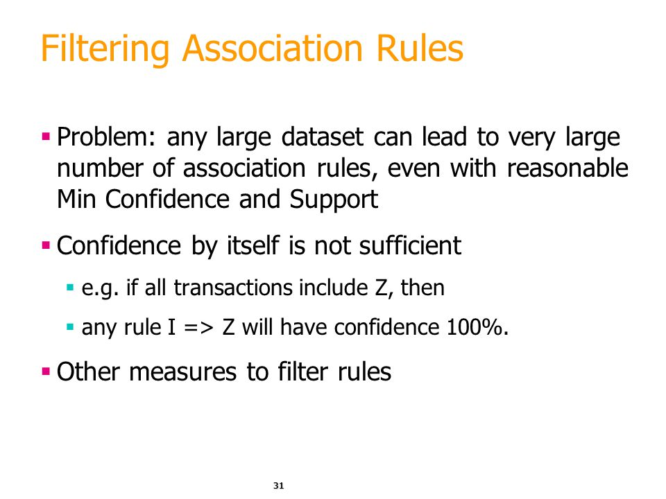 31 Filtering Association Rules  Problem: any large dataset can lead to very large number of association rules, even with reasonable Min Confidence an