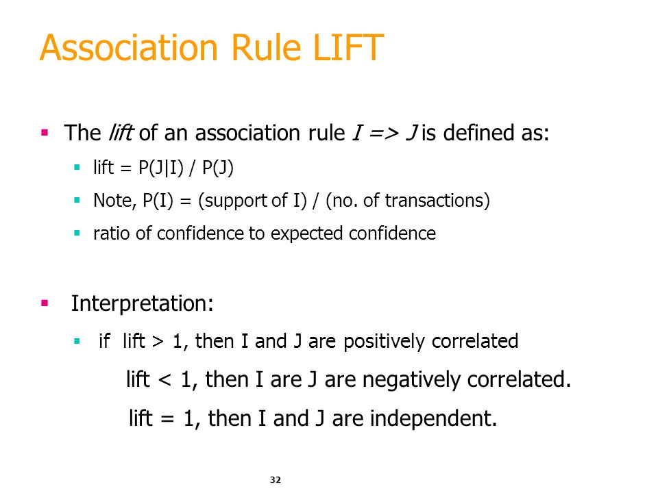 32 Association Rule LIFT  The lift of an association rule I => J is defined as:  lift = P(J|I) / P(J)  Note, P(I) = (support of I) / (no. of transa