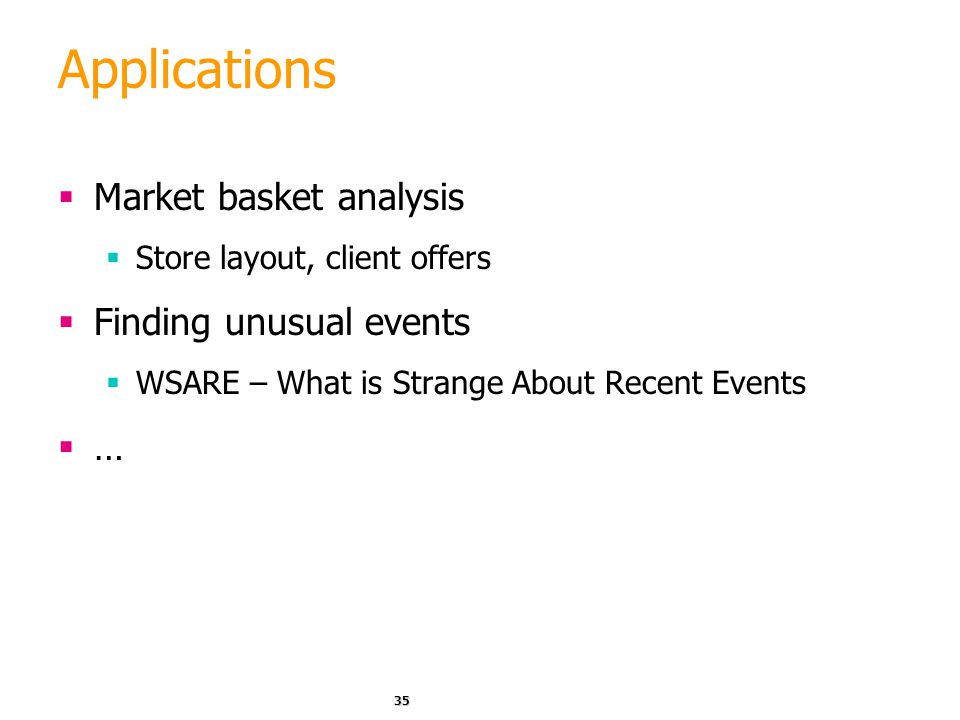 35 Applications  Market basket analysis  Store layout, client offers  Finding unusual events  WSARE – What is Strange About Recent Events  …