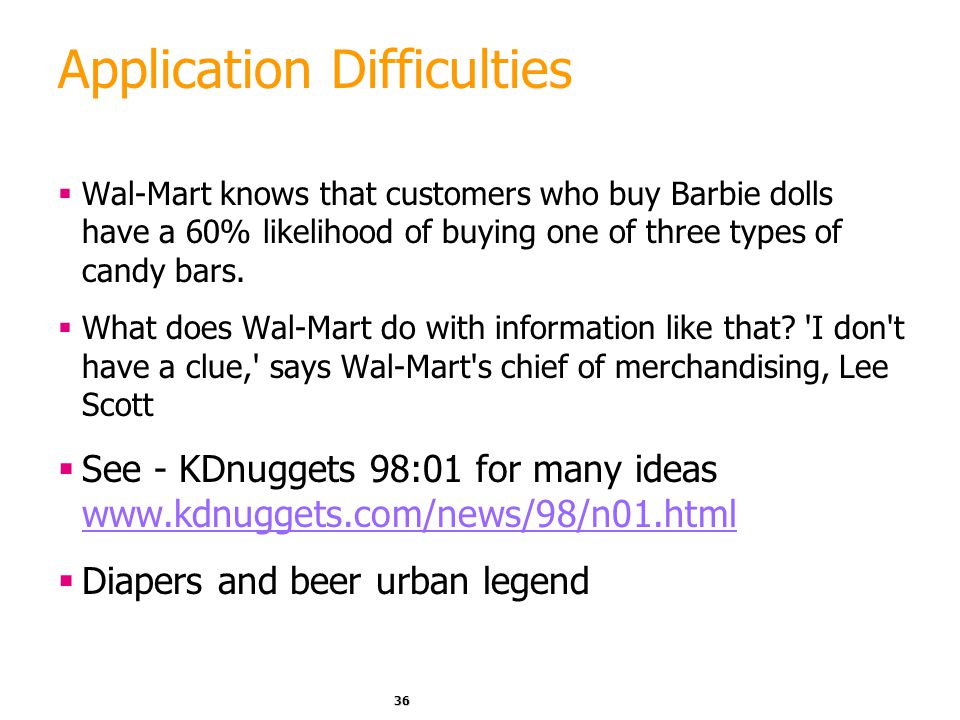 36 Application Difficulties  Wal-Mart knows that customers who buy Barbie dolls have a 60% likelihood of buying one of three types of candy bars.  W