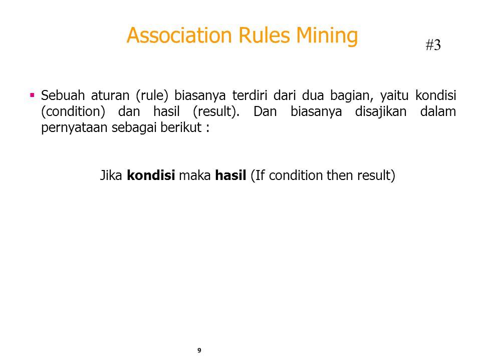 Association Rules Mining  Sebuah aturan (rule) biasanya terdiri dari dua bagian, yaitu kondisi (condition) dan hasil (result). Dan biasanya disajikan