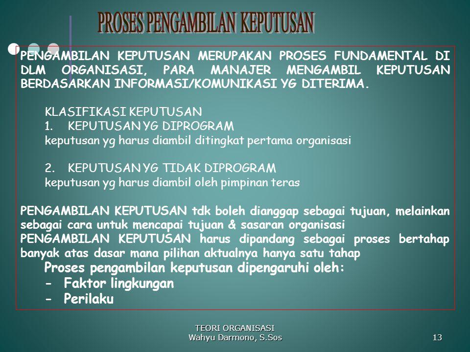 TEORI ORGANISASI Wahyu Darmono, S.Sos 13 PENGAMBILAN KEPUTUSAN MERUPAKAN PROSES FUNDAMENTAL DI DLM ORGANISASI, PARA MANAJER MENGAMBIL KEPUTUSAN BERDAS