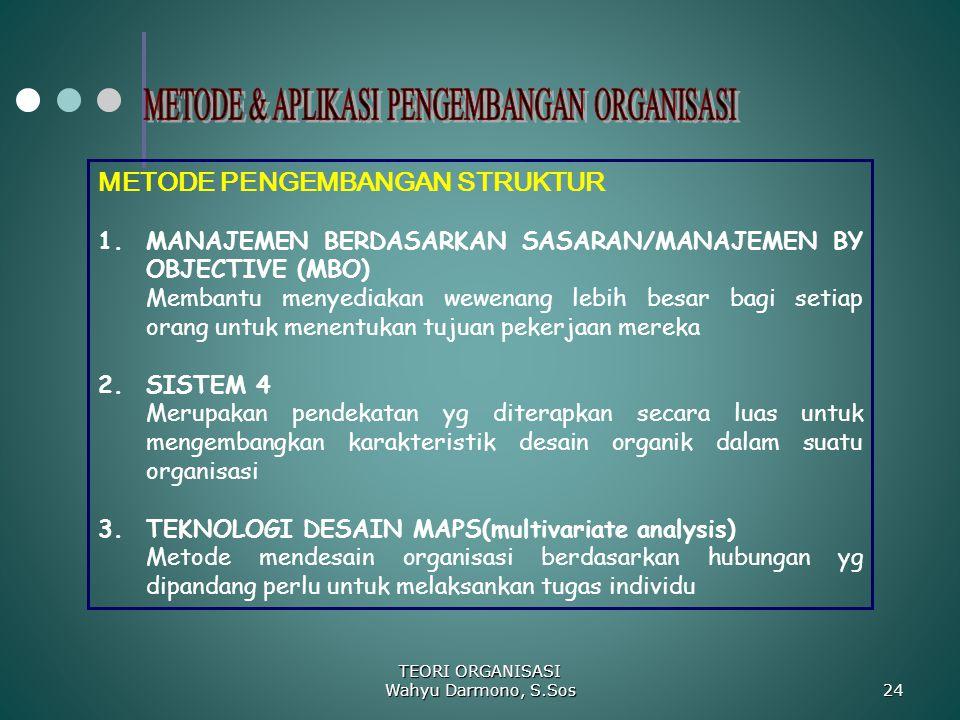 TEORI ORGANISASI Wahyu Darmono, S.Sos 24 METODE PENGEMBANGAN STRUKTUR 1.MANAJEMEN BERDASARKAN SASARAN/MANAJEMEN BY OBJECTIVE (MBO) Membantu menyediaka