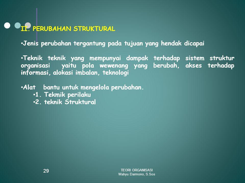 TEORI ORGANISASI Wahyu Darmono, S.Sos 29 II. PERUBAHAN STRUKTURAL Jenis perubahan tergantung pada tujuan yang hendak dicapai Teknik teknik yang mempun
