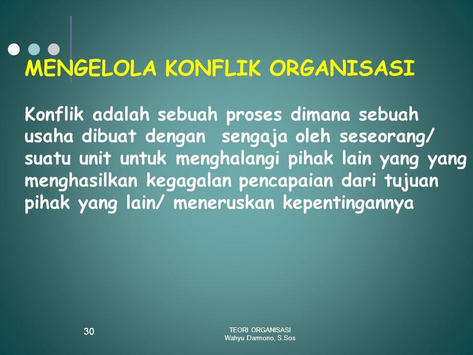 TEORI ORGANISASI Wahyu Darmono, S.Sos 30 MENGELOLA KONFLIK ORGANISASI Konflik adalah sebuah proses dimana sebuah usaha dibuat dengan sengaja oleh sese