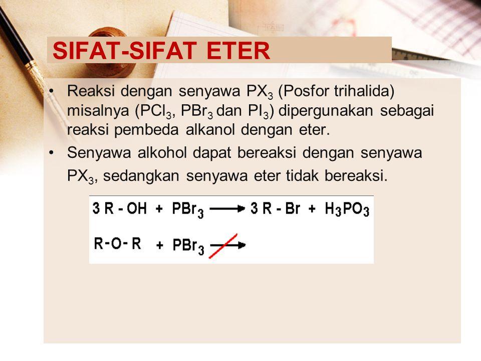 SIFAT-SIFAT ETER Reaksi dengan senyawa PX 3 (Posfor trihalida) misalnya (PCl 3, PBr 3 dan PI 3 ) dipergunakan sebagai reaksi pembeda alkanol dengan et