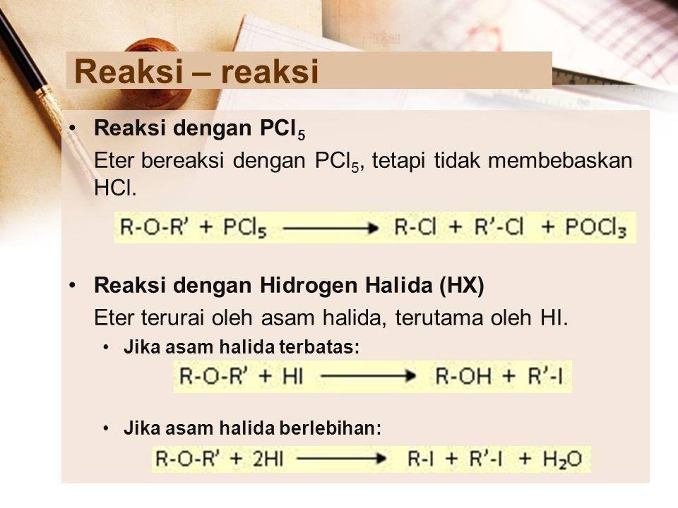 Reaksi – reaksi Reaksi dengan PCl 5 Eter bereaksi dengan PCl 5, tetapi tidak membebaskan HCl. Reaksi dengan Hidrogen Halida (HX) Eter terurai oleh asa