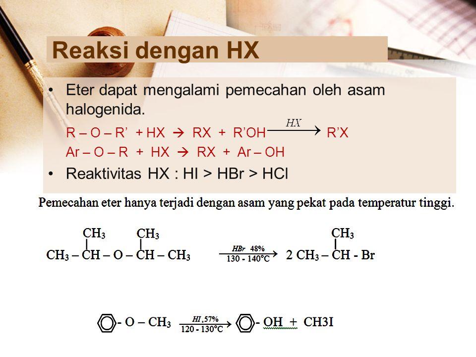 Reaksi dengan HX Eter dapat mengalami pemecahan oleh asam halogenida. R – O – R' + HX  RX + R'OH R'X Ar – O – R + HX  RX + Ar – OH Reaktivitas HX :