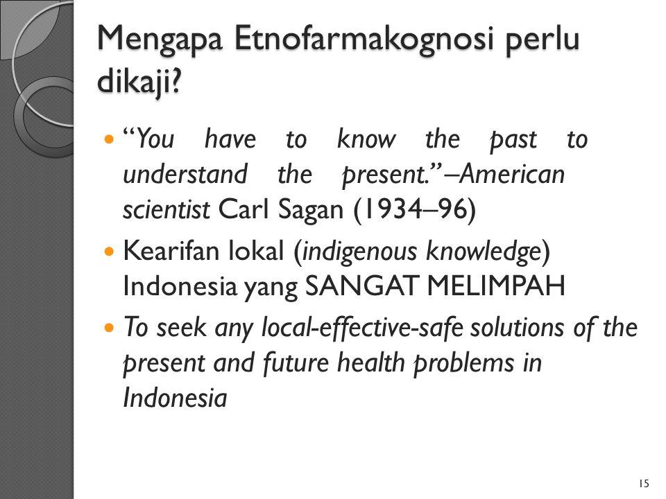 "Mengapa Etnofarmakognosi perlu dikaji? ""You have to know the past to understand the present."" –American scientist Carl Sagan (1934–96) Kearifan lokal"