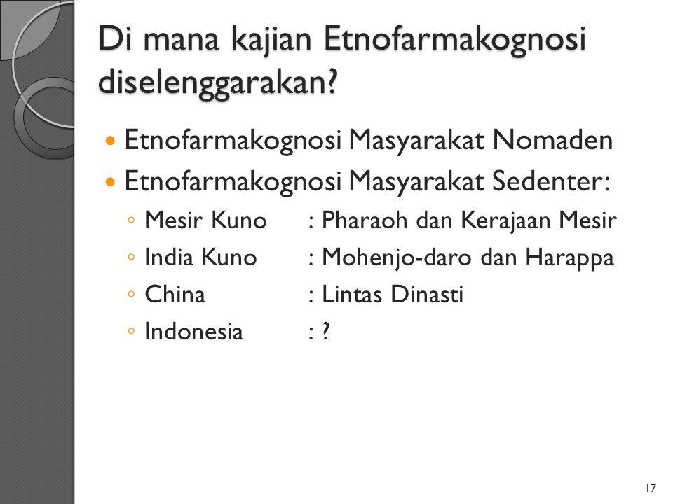 Di mana kajian Etnofarmakognosi diselenggarakan? Etnofarmakognosi Masyarakat Nomaden Etnofarmakognosi Masyarakat Sedenter: ◦ Mesir Kuno:Pharaoh dan Ke