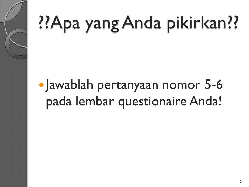 ??Apa yang Anda pikirkan?? Jawablah pertanyaan nomor 5-6 pada lembar questionaire Anda! 6