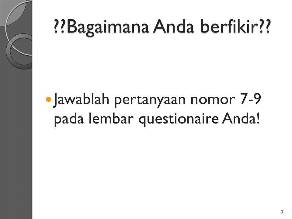 ??Bagaimana Anda berfikir?? Jawablah pertanyaan nomor 7-9 pada lembar questionaire Anda! 7
