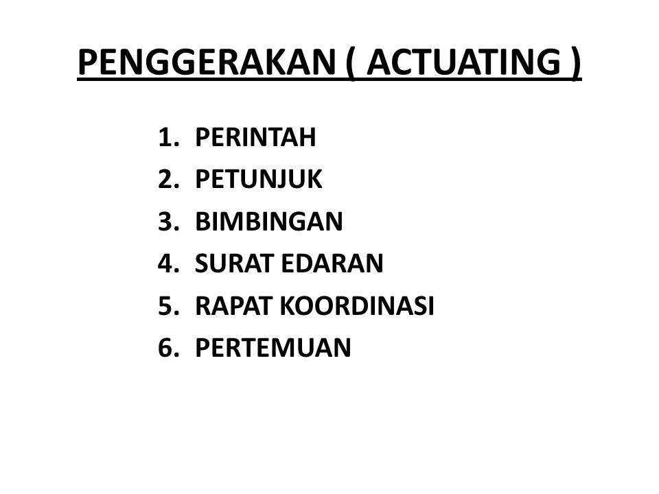 PENGGERAKAN ( ACTUATING ) 1.PERINTAH 2.PETUNJUK 3.BIMBINGAN 4.SURAT EDARAN 5.RAPAT KOORDINASI 6.PERTEMUAN