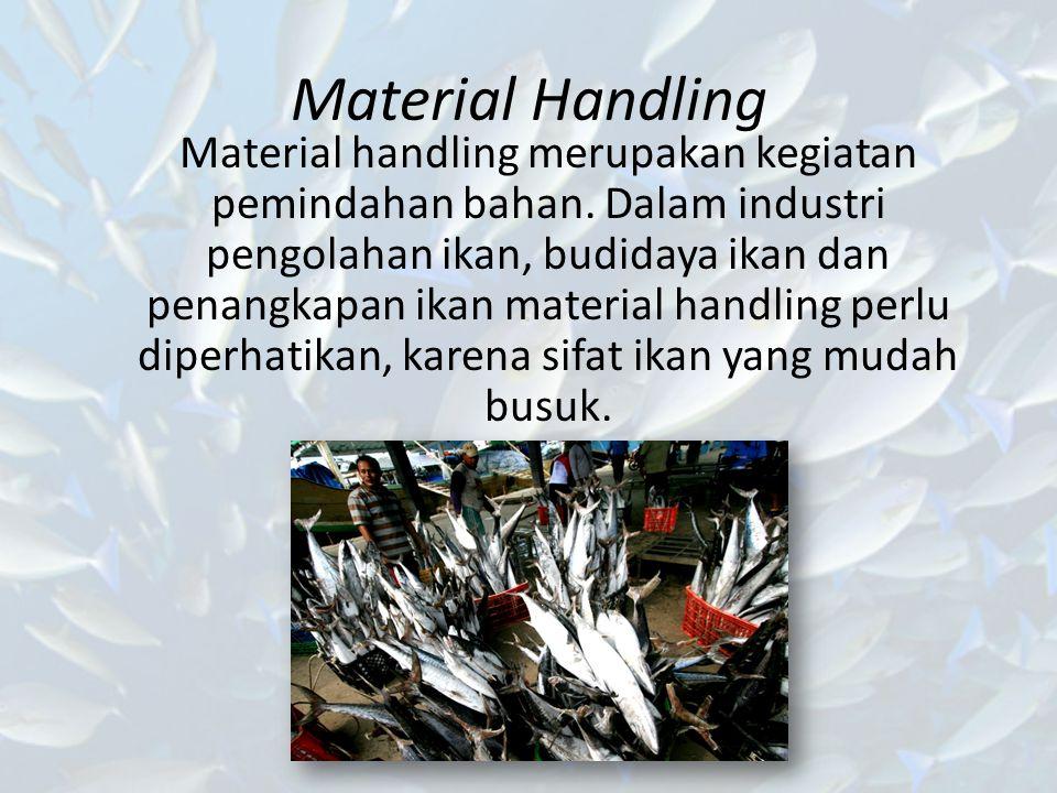 Material Handling Material handling merupakan kegiatan pemindahan bahan. Dalam industri pengolahan ikan, budidaya ikan dan penangkapan ikan material h