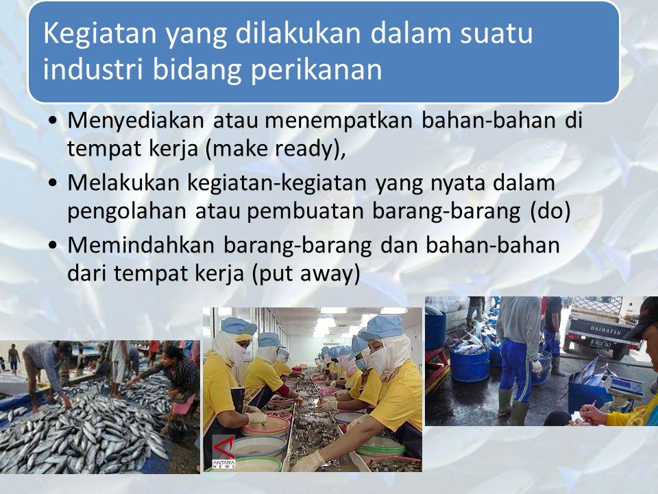 Kegiatan yang dilakukan dalam suatu industri bidang perikanan Menyediakan atau menempatkan bahan-bahan di tempat kerja (make ready), Melakukan kegiata