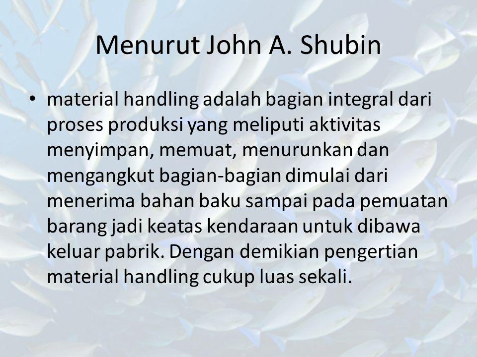 Menurut John A. Shubin material handling adalah bagian integral dari proses produksi yang meliputi aktivitas menyimpan, memuat, menurunkan dan mengang