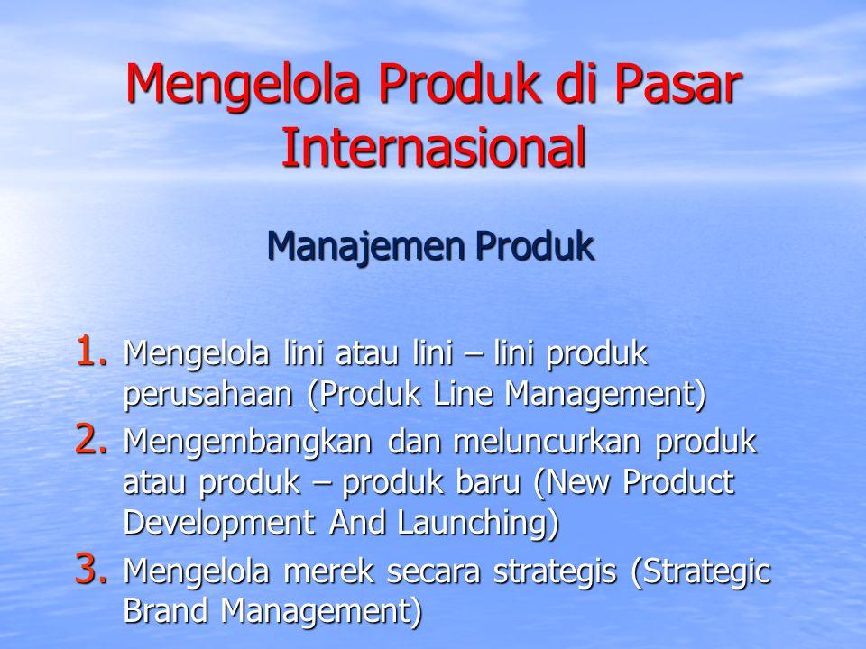 Mengelola Produk di Pasar Internasional Manajemen Produk 1. Mengelola lini atau lini – lini produk perusahaan (Produk Line Management) 2. Mengembangka