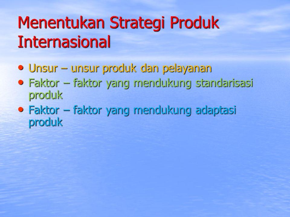Menentukan Strategi Produk Internasional Unsur – unsur produk dan pelayanan Unsur – unsur produk dan pelayanan Faktor – faktor yang mendukung standari