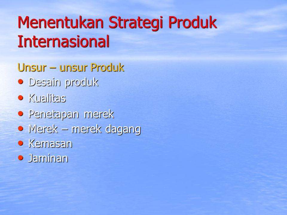Menentukan Strategi Produk Internasional Unsur – unsur Produk Desain produk Desain produk Kualitas Kualitas Penetapan merek Penetapan merek Merek – me