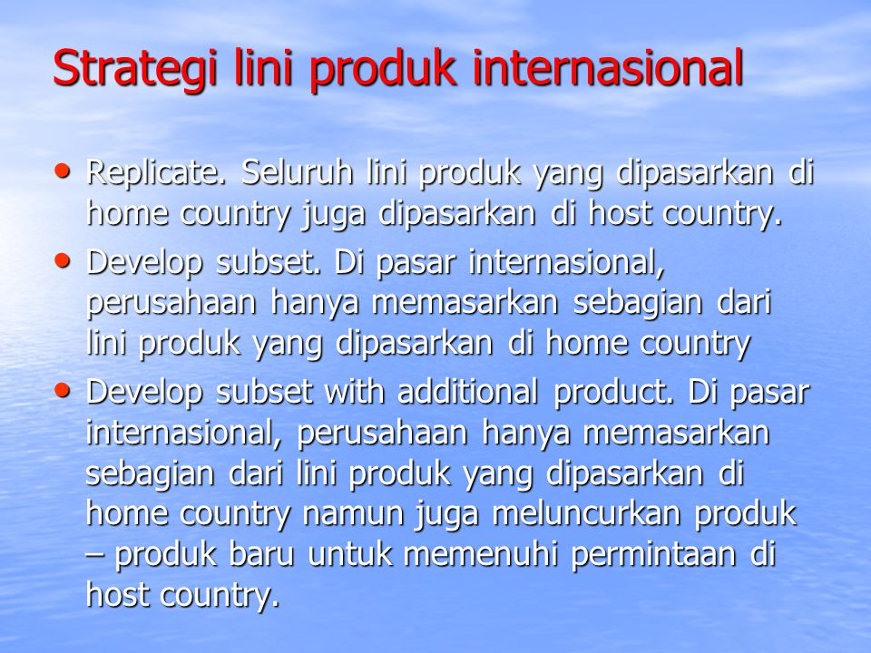 Strategi lini produk internasional Replicate. Seluruh lini produk yang dipasarkan di home country juga dipasarkan di host country. Replicate. Seluruh