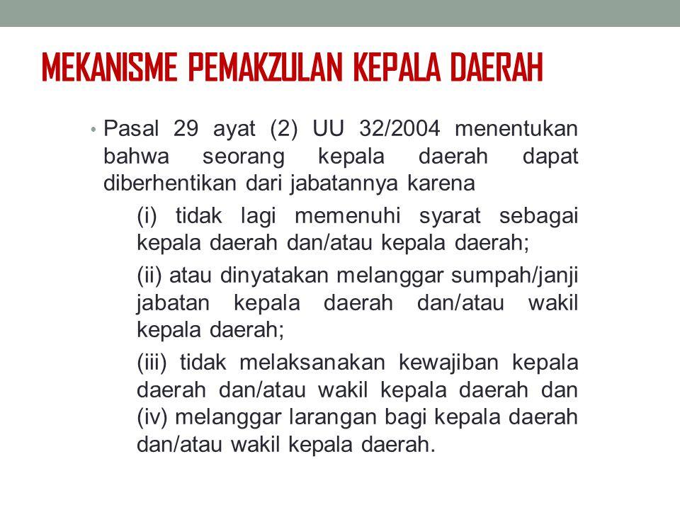MEKANISME PEMAKZULAN KEPALA DAERAH Pasal 29 ayat (2) UU 32/2004 menentukan bahwa seorang kepala daerah dapat diberhentikan dari jabatannya karena (i)