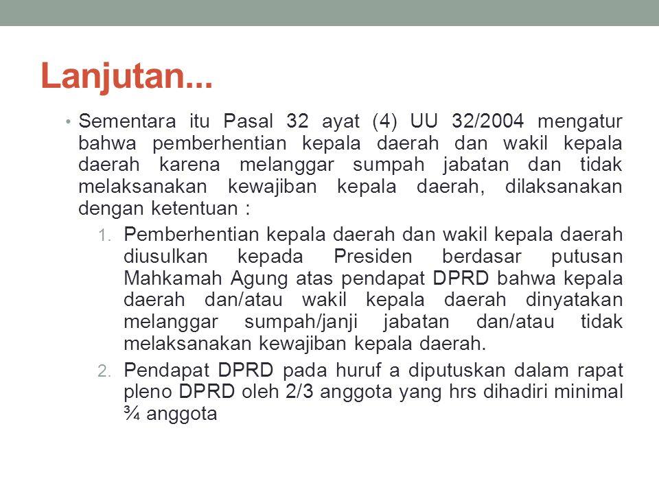 Lanjutan... Sementara itu Pasal 32 ayat (4) UU 32/2004 mengatur bahwa pemberhentian kepala daerah dan wakil kepala daerah karena melanggar sumpah jaba