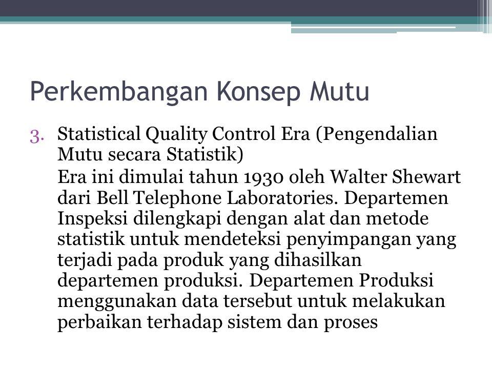 Perkembangan Konsep Mutu 3.Statistical Quality Control Era (Pengendalian Mutu secara Statistik) Era ini dimulai tahun 1930 oleh Walter Shewart dari Be