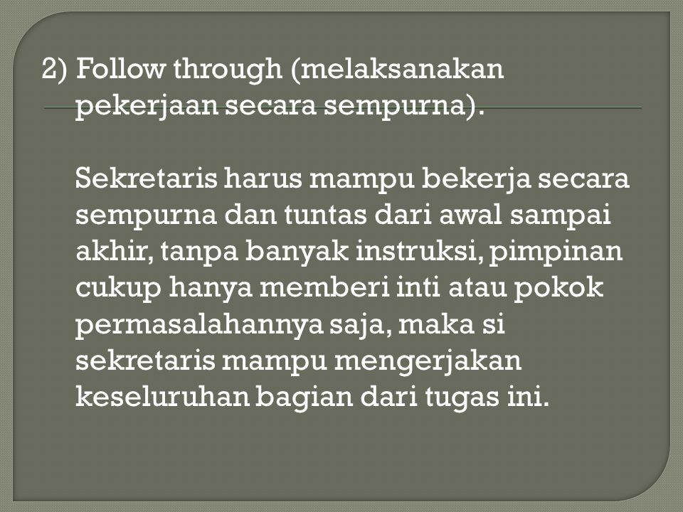 2) Follow through (melaksanakan pekerjaan secara sempurna). Sekretaris harus mampu bekerja secara sempurna dan tuntas dari awal sampai akhir, tanpa ba