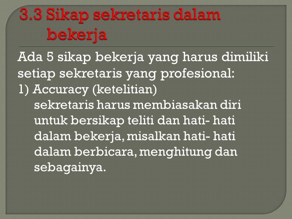 Ada 5 sikap bekerja yang harus dimiliki setiap sekretaris yang profesional: 1) Accuracy (ketelitian) sekretaris harus membiasakan diri untuk bersikap teliti dan hati- hati dalam bekerja, misalkan hati- hati dalam berbicara, menghitung dan sebagainya.