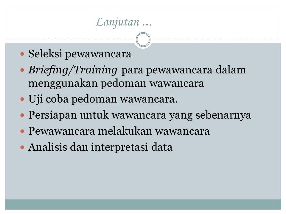 Lanjutan … Seleksi pewawancara Briefing/Training para pewawancara dalam menggunakan pedoman wawancara Uji coba pedoman wawancara. Persiapan untuk wawa