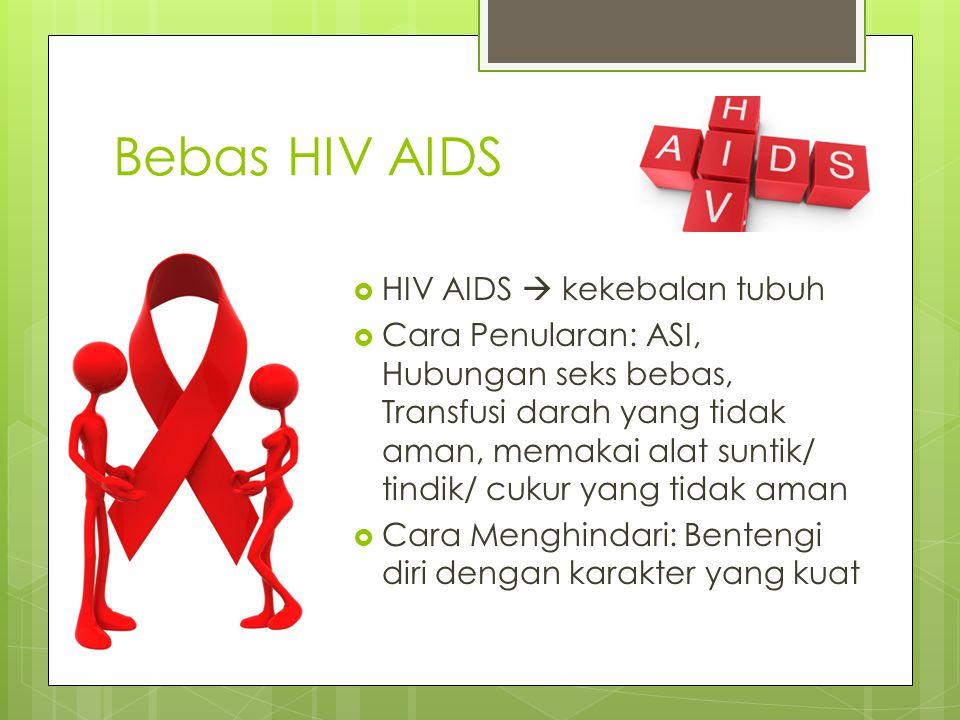 Bebas HIV AIDS  HIV AIDS  kekebalan tubuh  Cara Penularan: ASI, Hubungan seks bebas, Transfusi darah yang tidak aman, memakai alat suntik/ tindik/