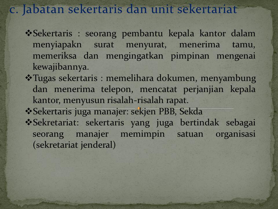 c. Jabatan sekertaris dan unit sekertariat  Sekertaris : seorang pembantu kepala kantor dalam menyiapakn surat menyurat, menerima tamu, memeriksa dan