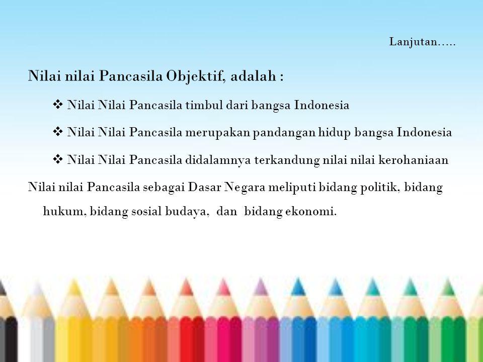 Lanjutan….. Nilai nilai Pancasila Objektif, adalah :  Nilai Nilai Pancasila timbul dari bangsa Indonesia  Nilai Nilai Pancasila merupakan pandangan