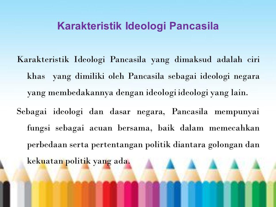 Karakteristik Ideologi Pancasila Karakteristik Ideologi Pancasila yang dimaksud adalah ciri khas yang dimiliki oleh Pancasila sebagai ideologi negara