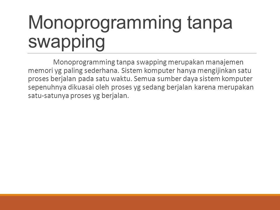 Monoprogramming tanpa swapping Monoprogramming tanpa swapping merupakan manajemen memori yg paling sederhana. Sistem komputer hanya mengijinkan satu p