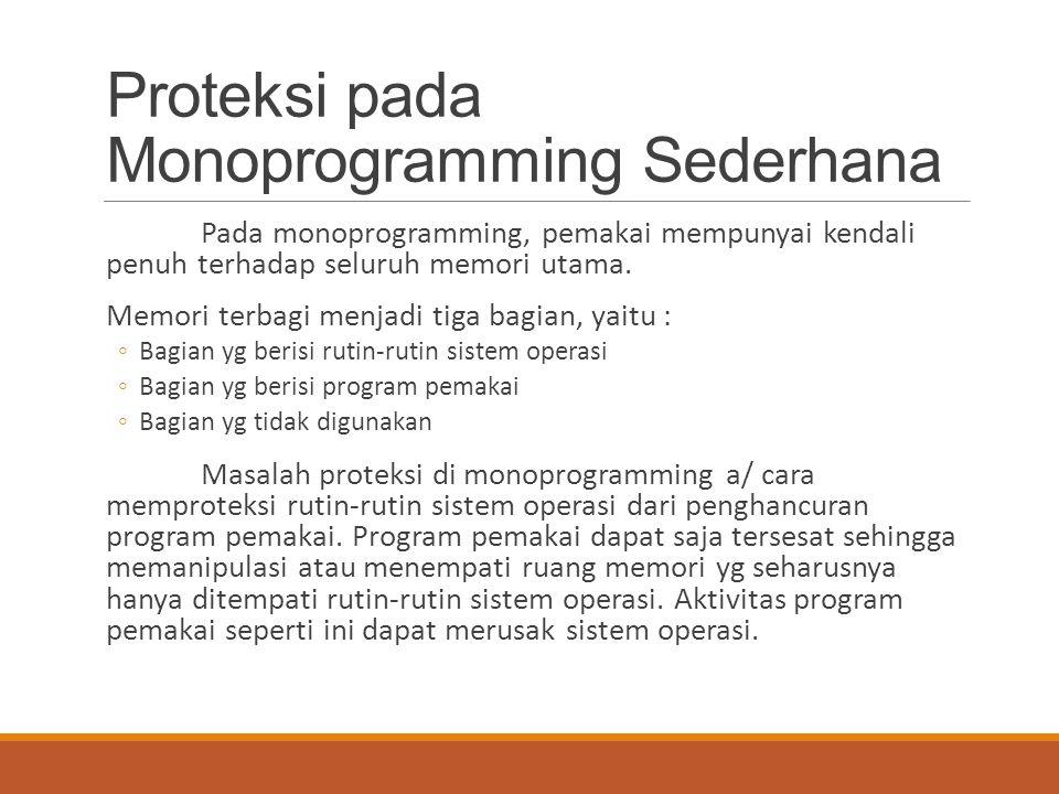 Proteksi pada Monoprogramming Sederhana Pada monoprogramming, pemakai mempunyai kendali penuh terhadap seluruh memori utama. Memori terbagi menjadi ti