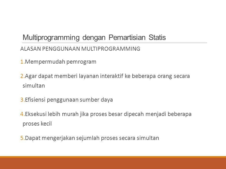Multiprogramming dengan Pemartisian Statis ALASAN PENGGUNAAN MULTIPROGRAMMING 1.Mempermudah pemrogram 2.Agar dapat memberi layanan interaktif ke beber