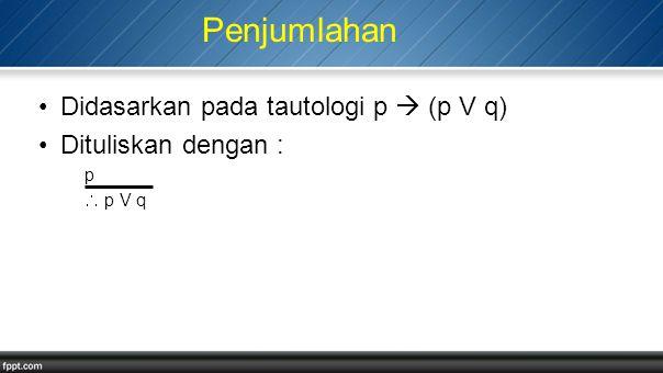 Penjumlahan Didasarkan pada tautologi p  (p V q) Dituliskan dengan : p  p V q
