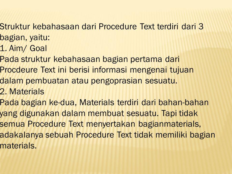 Struktur kebahasaan dari Procedure Text terdiri dari 3 bagian, yaitu: 1. Aim/ Goal Pada struktur kebahasaan bagian pertama dari Procdeure Text ini ber