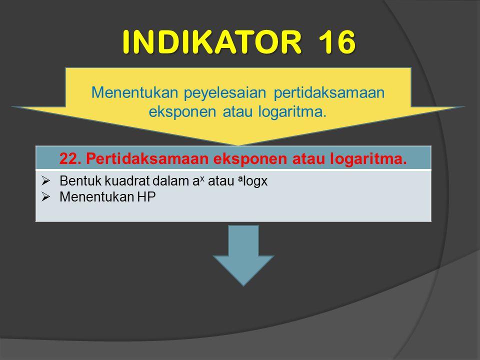 INDIKATOR 16 Menentukan peyelesaian pertidaksamaan eksponen atau logaritma. 22. Pertidaksamaan eksponen atau logaritma.  Bentuk kuadrat dalam a x ata
