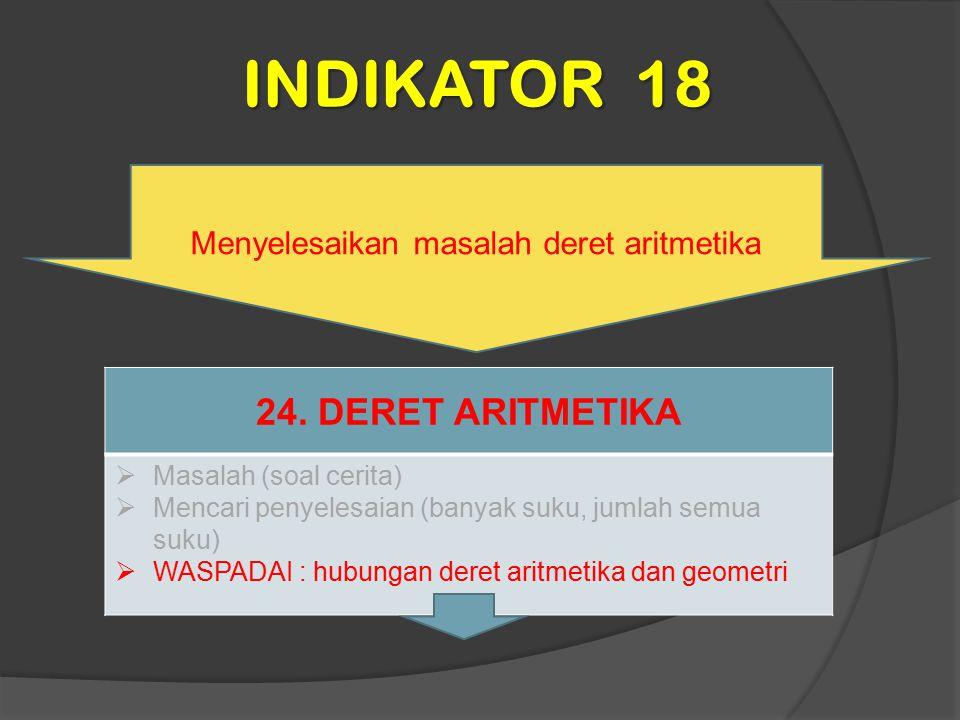 INDIKATOR 18 Menyelesaikan masalah deret aritmetika 24. DERET ARITMETIKA  Masalah (soal cerita)  Mencari penyelesaian (banyak suku, jumlah semua suk