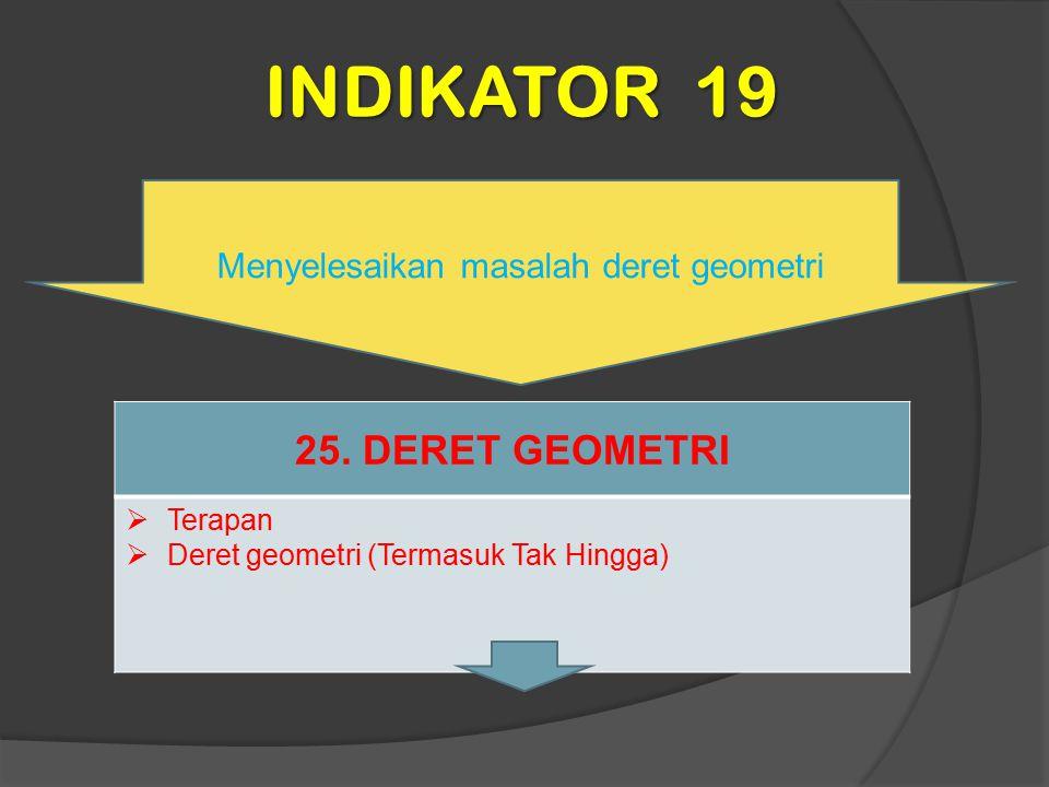 INDIKATOR 19 Menyelesaikan masalah deret geometri 25. DERET GEOMETRI  Terapan  Deret geometri (Termasuk Tak Hingga)