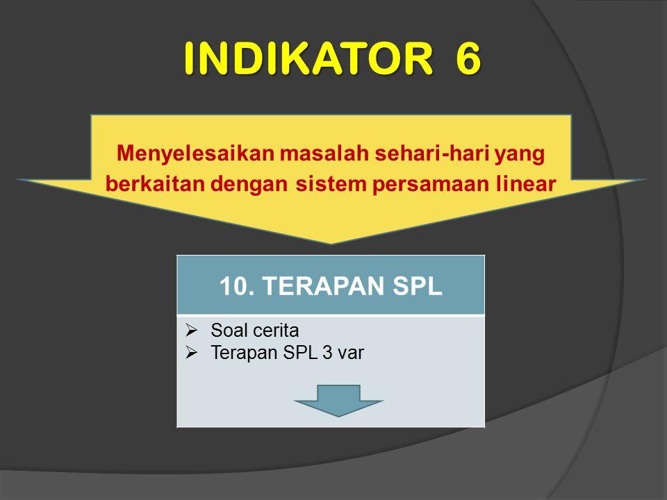 INDIKATOR 6 Menyelesaikan masalah sehari-hari yang berkaitan dengan sistem persamaan linear 10. TERAPAN SPL  Soal cerita  Terapan SPL 3 var