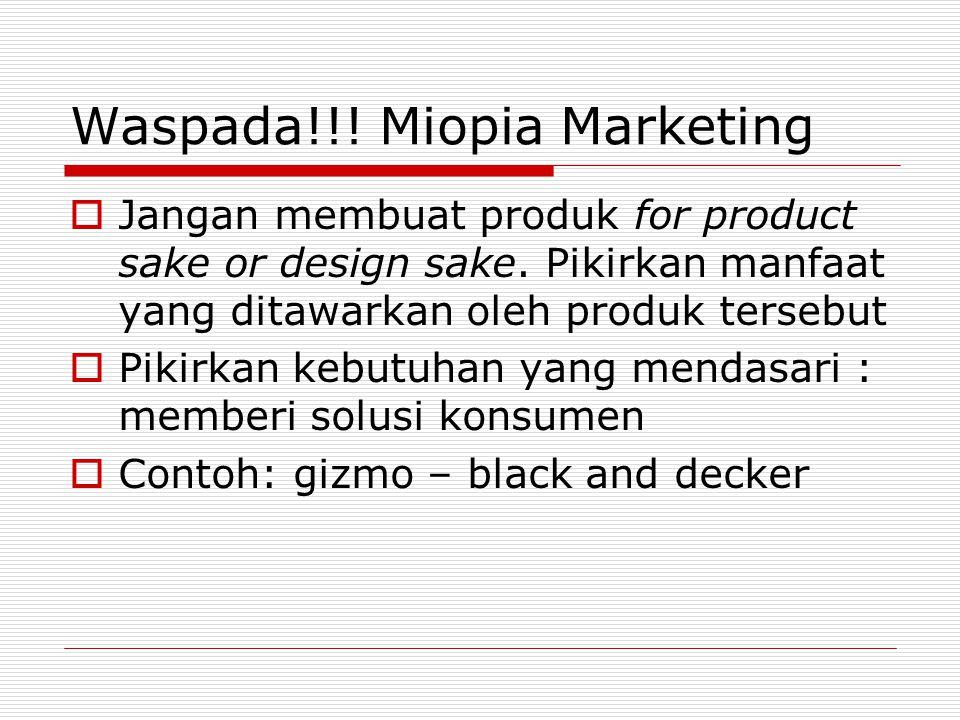 Waspada!!! Miopia Marketing  Jangan membuat produk for product sake or design sake. Pikirkan manfaat yang ditawarkan oleh produk tersebut  Pikirkan