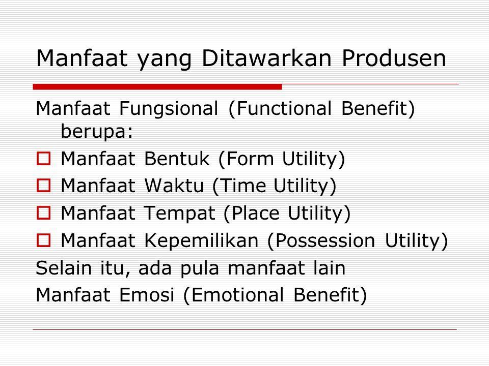 Manfaat yang Ditawarkan Produsen Manfaat Fungsional (Functional Benefit) berupa:  Manfaat Bentuk (Form Utility)  Manfaat Waktu (Time Utility)  Manf