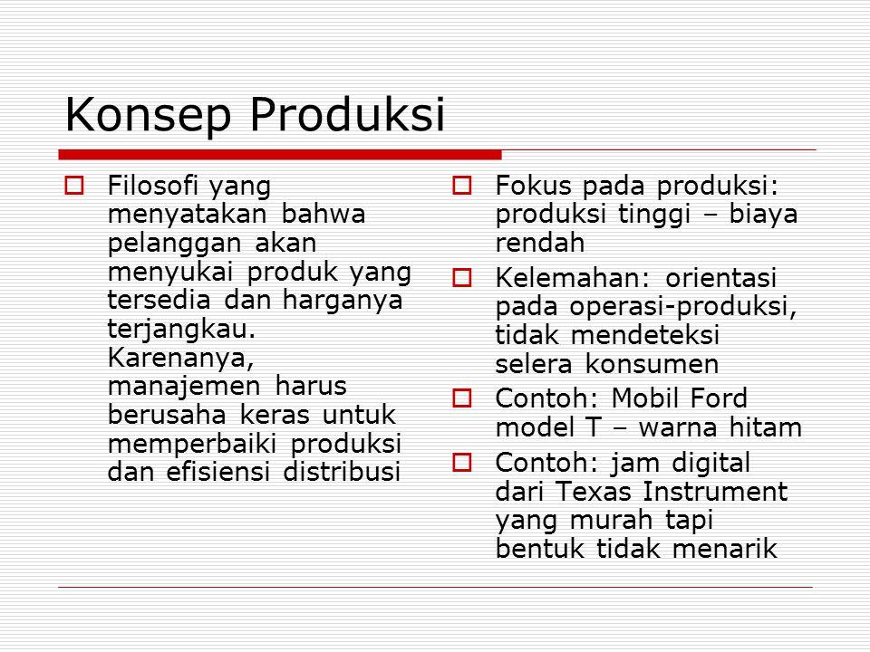 Konsep Produksi  Filosofi yang menyatakan bahwa pelanggan akan menyukai produk yang tersedia dan harganya terjangkau. Karenanya, manajemen harus beru