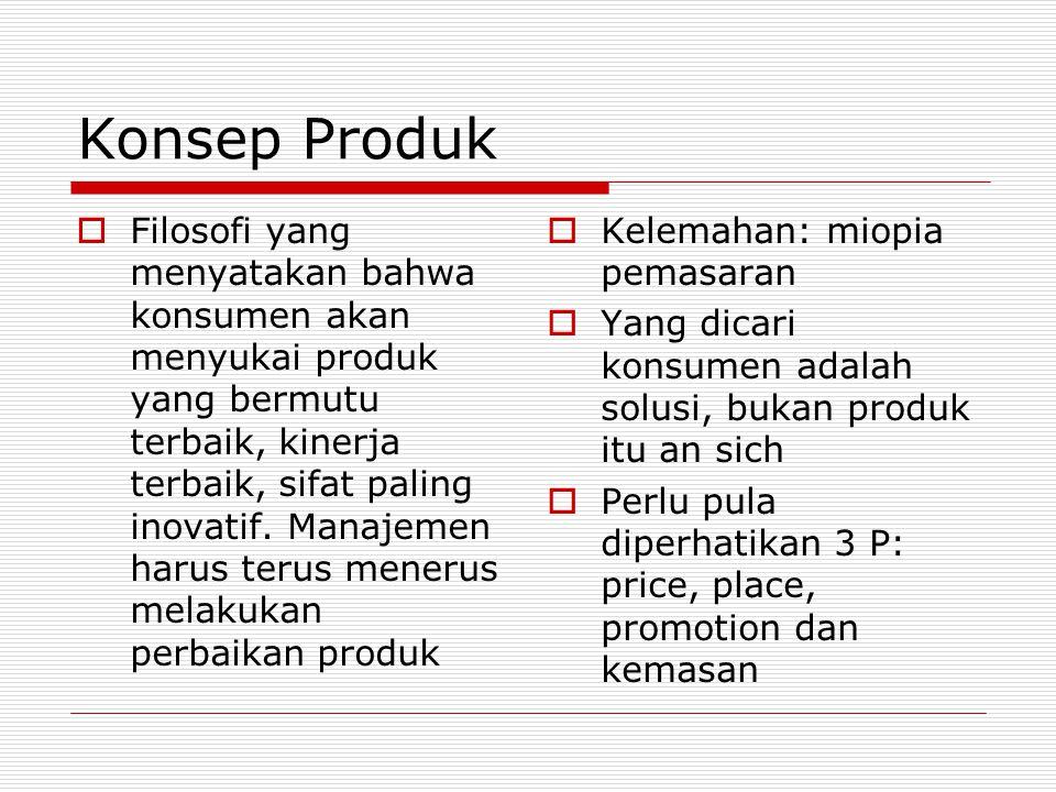 Konsep Produk  Filosofi yang menyatakan bahwa konsumen akan menyukai produk yang bermutu terbaik, kinerja terbaik, sifat paling inovatif. Manajemen h