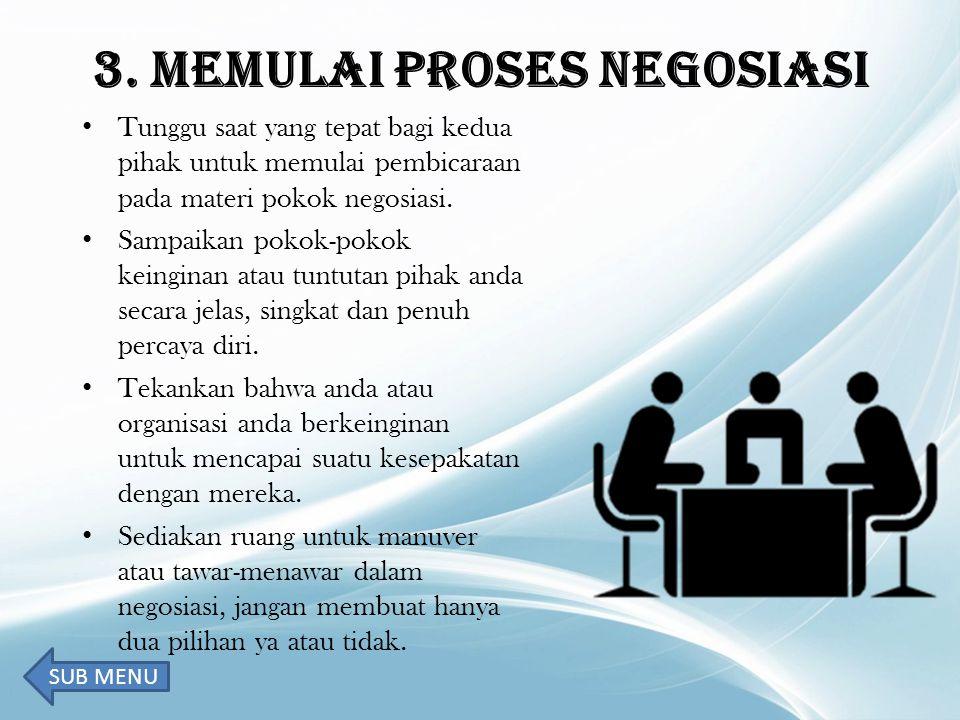 3. MEMULAI PROSES NEGOSIASI Tunggu saat yang tepat bagi kedua pihak untuk memulai pembicaraan pada materi pokok negosiasi. Sampaikan pokok-pokok keing